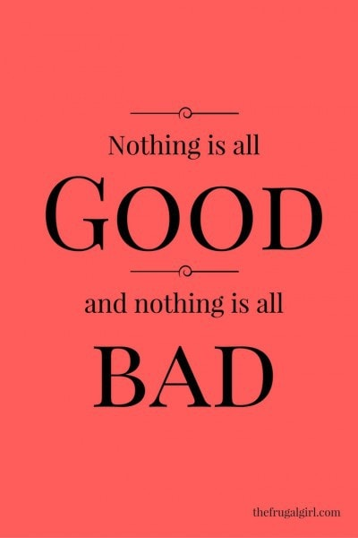 nothing is all good and nothing is all bad.
